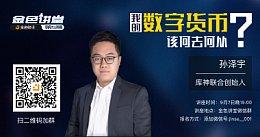 孙泽宇:我的数字货币该何去何从 | 金色讲堂·第5期