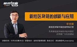 新经区块链中国区CEO李世庚:新经区块链的创新与应用丨金色讲堂·第8期