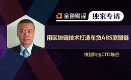 专访祺鲲科技CTO陈谷:用区块链技术打造车贷ABS联盟链 | 独家专访