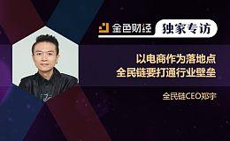 全民链CEO郑宇:以电商作为落地点 全民链要打通行业壁垒| 独家专访