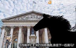 《四海评汇》央行加息赛跑,谁是下一匹黑马?
