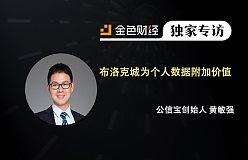 专访公信宝创始人CEO黄敏强:推出布洛克城为个人数据附加价值