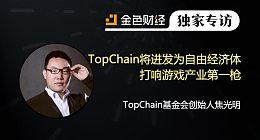 TopChain基金会创始人焦光明:TopChain将进发为自由经济体 打响游戏产业第一枪 | 独家专访