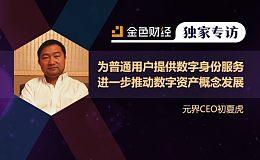 元界CEO初夏虎:为普通用户提供数字身份服务 进一步推动数字资产概念发展