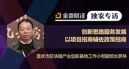 重庆市区块链产业创新基地工作小组副组长罗林:创新思路服务发展  以项目招商辅佐政策招商 | 独家专访