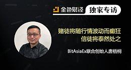 BitAsiaEx联合创始人唐梧桐:赌徒将随行情波动而癫狂 信徒将泰然处之