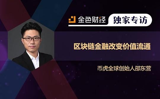 币虎全球创始人邵东营:区块链金融改变价值流通   金色财经独家专访