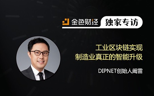 DIPNET创始人阚雷:工业区块链实现制造业真正的智能升级 | 金色财经独家专访