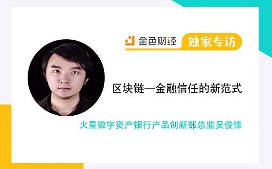 火星数字资产银行产品创新部总监吴俊锋:区块链是金融信任的新范式 | 金色财经独家专访