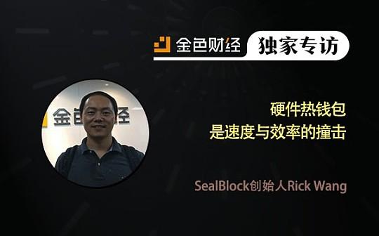 SealBlock创始人Rick Wang:硬件热钱包是速度与效率的撞击 | 金色财经独家专访