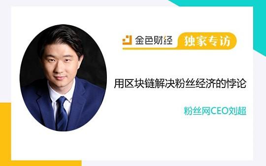粉丝网CEO刘超:用区块链解决粉丝经济的悖论   金色财经独家专访