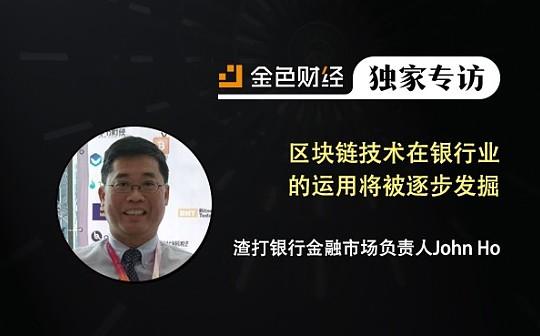 渣打银行金融市场负责人John Ho:区块链技术在银行业的运用将被逐步发掘