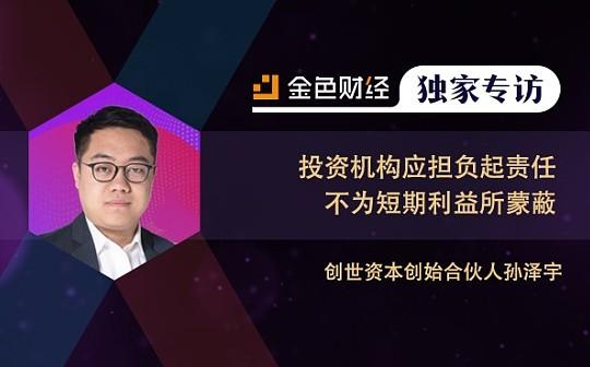 创世资本创始合伙人孙泽宇:投资机构应担负起责任 不为短期利益所蒙蔽 | 独家专访