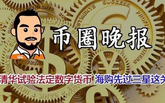 9月17日 币圈晚报——清华试验法定数字货币 海购先过三星这关