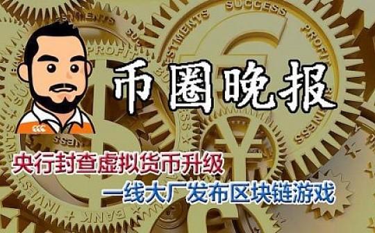 9月18日 币圈晚报——央行封查虚拟货币升级 一线大厂发布区块链游戏