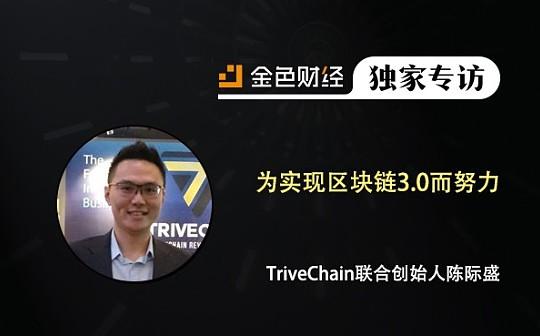 TriveChain联合创始人陈际盛:为实现区块链3.0而努力   金色财经独家专访