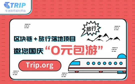 """区块链+旅行落地项目Trip.org邀您国庆""""0元包游"""""""