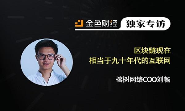 BBN榕树网络COO刘畅:区块链现在相当于九十年代的互联网 | 金色财经独家专访