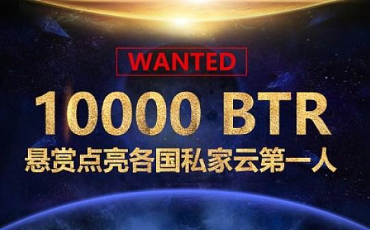 WANTED:10000枚BTR悬赏点亮各国私家云第一人