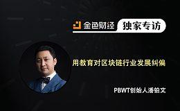 PBWT创始人潘铂文:用教育对区块链行业发展纠偏   金色财经独家专访