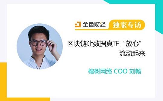 """独家 榕树网络COO刘畅:区块链让数据真正""""放心""""流动起来 金色财经独家专访"""