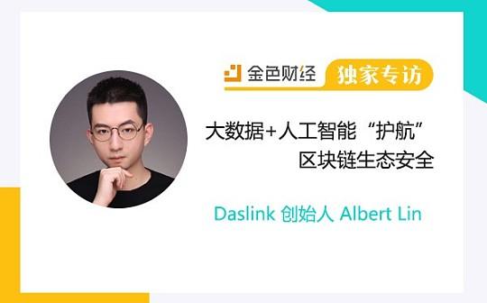 "Daslink 创始人Albert :大数据+人工智能""护航""区块链生态安全 金色财经独家专访"
