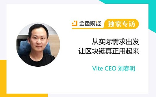 Vite CEO刘春明:从实际需求出发让区块链真正用起来|金色财经独家专访