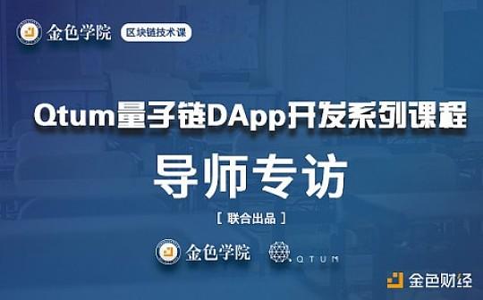 金色学院技术导师李琦:《Qtum量子链Dapp开发》课程价值及Qtum生态规划