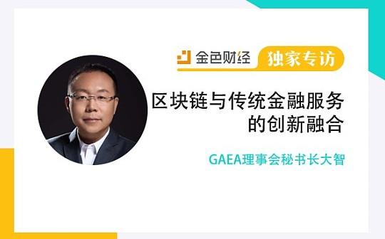 GAEA理事会秘书长大智:区块链与传统金融服务的创新融合