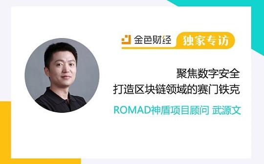 独家 ROMAD武源文:聚焦数字安全 打造区块链领域的赛门铁克 金色财经独家专访