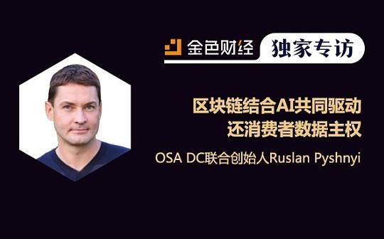 OSA DC联合创始人Ruslan:区块链结合AI共同驱动 还消费者数据主权 | 金色财经独家专访