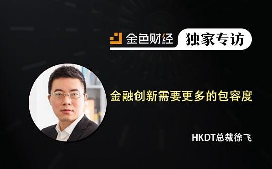 HKDT总裁徐飞:金融创新需要更多的包容度 | 金色财经独家专访
