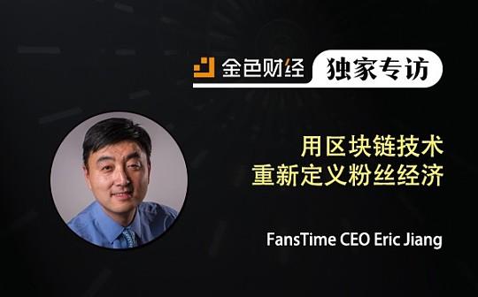 FansTime CEO Eric Jiang:用区块链技术重新定义粉丝经济 | 金色财经独家专访