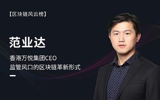 香港万悦集团CEO范业达:监管风口的区块链革新形式