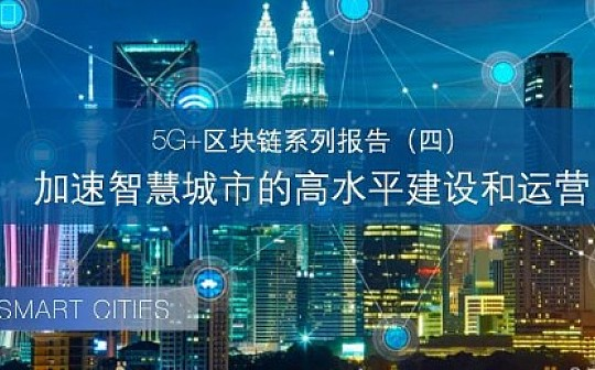 5G+区块链系列报告(四):加速智慧城市的高水平建设和运营