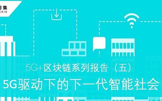 5G+区块链系列报告(五):5G驱动下的下一代智能社会