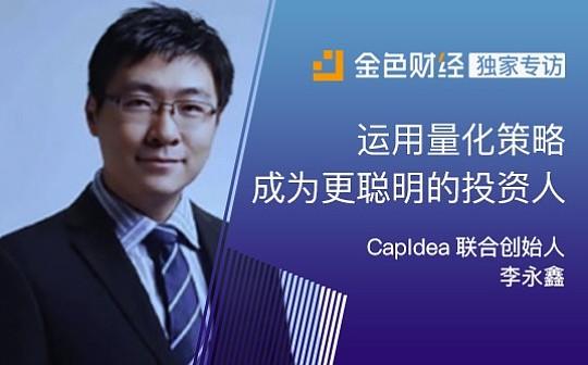 CapIdea联合创始人李永鑫:运用量化策略成为更聪明的投资人 | 金色财经独家专访