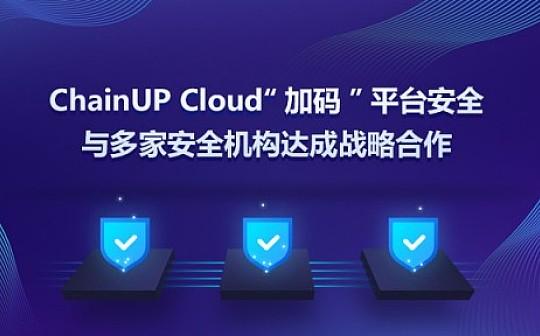 "ChainUP Cloud与多家安全机构达成战略合作  ""加码""平台安全"
