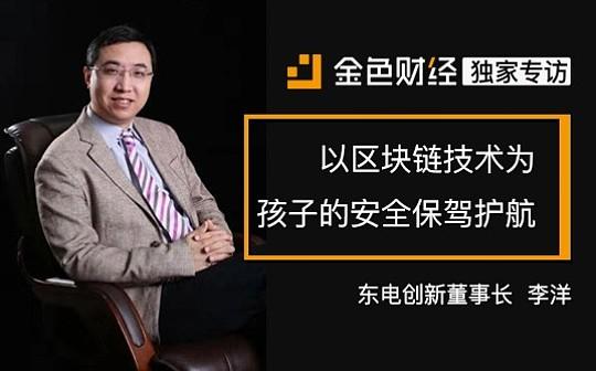 东电创新董事长李洋:以区块链技术为孩子的安全保驾护航 | 金色财经独家专访