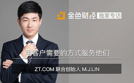 ZT.COM联合创始人M.J.LIN:用客户需要的方式服务他们 | 金色财经独家专访