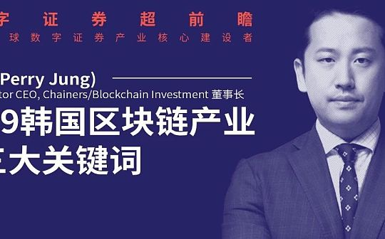 Vision Creator CEO郑周溶:2019韩国区块链行业3大关键词——数字证券、稳定币、互联网巨头