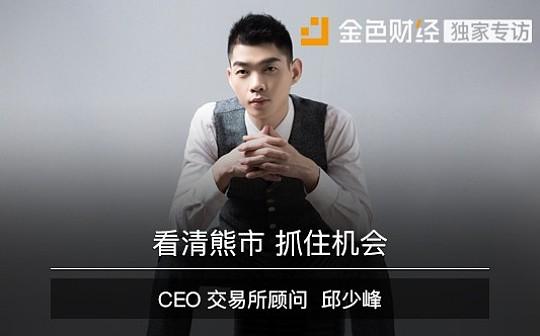 CEO交易所顾问邱少峰:看清熊市 抓住机会   金色财经独家专访