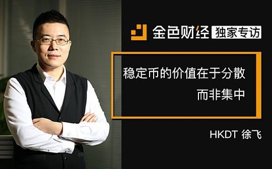 HKDT徐飞:稳定币的价值在于分散 而非集中 | 金色财经独家专访