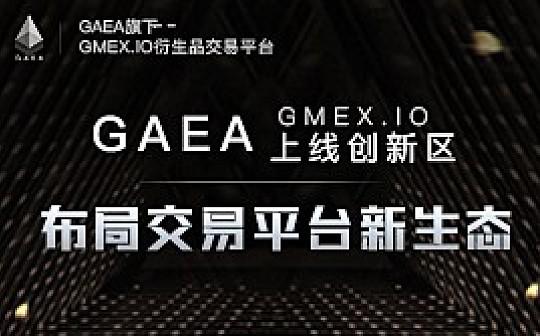 GAEA上线创新区 布局交易平台新生态