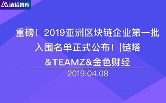 重磅 2019亚洲区块链企业第一批入围名单正式公布  链塔 TEAMZ 金色财经