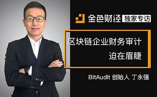专访BitAudit创始人丁永强:区块链企业财务审计迫在眉睫