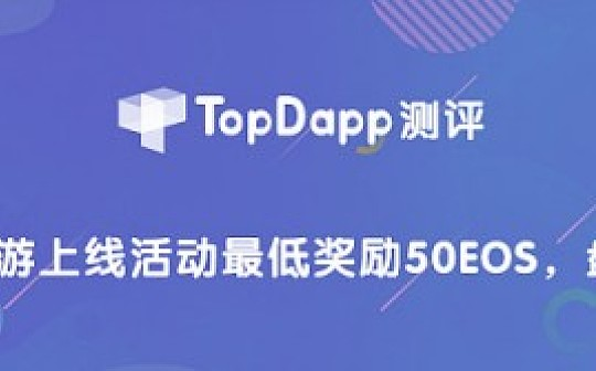 TopDapp测评:新游上线活动最低奖励50EOS ,盘他!