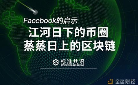 Facebook的启示:江河日下的币圈 蒸蒸日上的区块链|标准共识