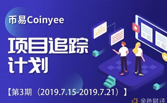 币易Coinyee项目追踪计划第3期(2019.07.15-07.21)