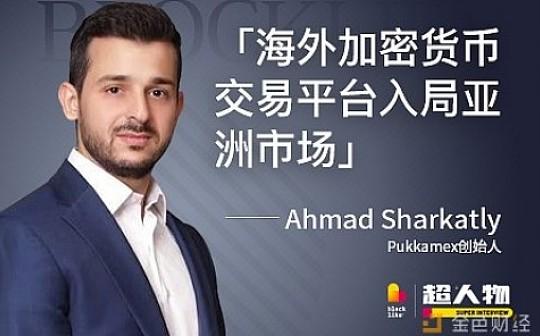 Pukkamex创始人Ahmad Sharkatly:海外加密货币交易平台入局亚洲市场|超人物